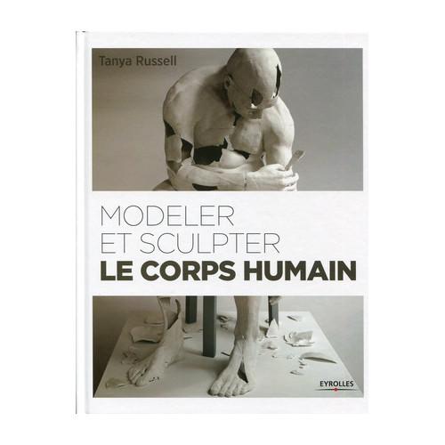MODELER ET SCULPTER LE CORPS HUMAIN - Livres Sculpture - Cigale et Fourmi