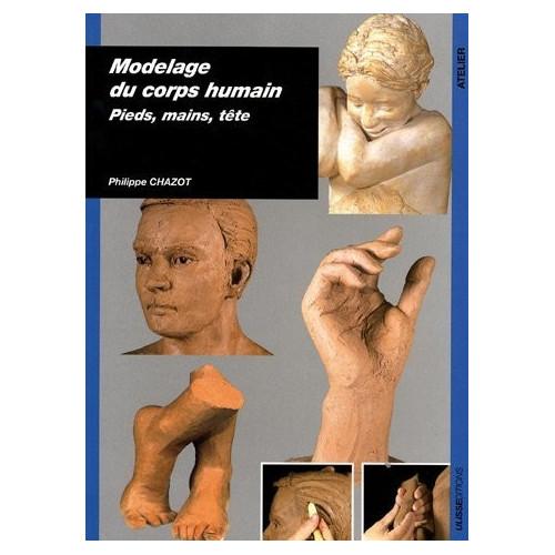 Modelage du corps humain : pieds, mains, tête par Philippe Chazot - Livres Sculpture - Cigale et Fourmi